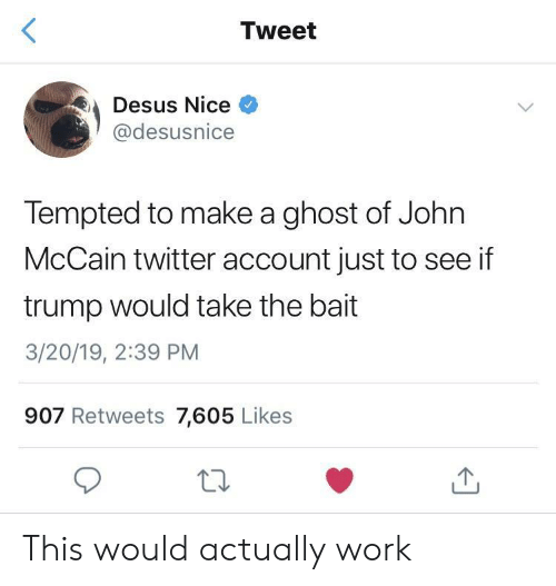 John McCain: Tweet  Desus Nice  @desusnice  Tempted to make a ghost of John  McCain twitter account just to see if  trump would take the bait  3/20/19, 2:39 PM  907 Retweets 7,605 Likes This would actually work