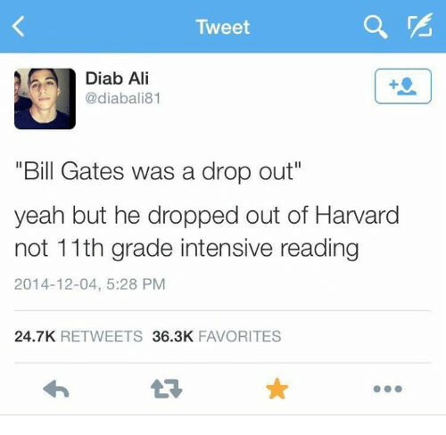 "Ali, Bill Gates, and Dank: Tweet  Diab Ali  diabali81  ""Bill Gates was a drop out""  yeah but he dropped out of Harvard  not 11th grade intensive reading  2014-12-04, 5:28 PM  24.7K RETWEETS 36.3K FAVORITES"