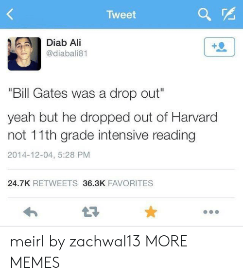 """Ali, Bill Gates, and Dank: Tweet  Diab Ali  @diabali81  """"Bill Gates was a drop out""""  yeah but he dropped out of Harvard  not 11th grade intensive reading  2014-12-04, 5:28 PM  24.7K RETWEETS 36.3K FAVORITES  LE meirl by zachwal13 MORE MEMES"""