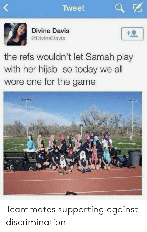 The Game, Game, and Today: Tweet  Divine Davis  @DivineDavis  the refs wouldn't let Samah play  with her hijab so today we all  wore one for the game  21 Teammates supporting against discrimination