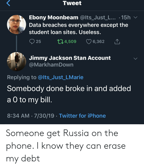 Ebony: Tweet  Ebony Moonbeam @Its_Just_L... .15h  Data breaches everywhere except the  student loan sites. Useless.  t1.4,509  25  6,362  Jimmy Jackson Stan Account  @MarkhamDown  Replying to @lts_Just_LMarie  Somebody done broke in and added  а O to  a O to my bill.  8:34 AM 7/30/19 Twitter for iPhone Someone get Russia on the phone. I know they can erase my debt