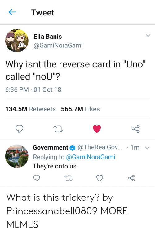 """Trickery: Tweet  Ella Banis  @GamiNoraGami  Why isnt the reverse card in """"Uno""""  called """"noU""""?  6:36 PM-01 Oct 18  134.5M Retweets 565.7M Likes  Government@TheRealGov.. 1m v  Replying to @GamiNoraGami  They're onto us. What is this trickery? by Princessanabell0809 MORE MEMES"""