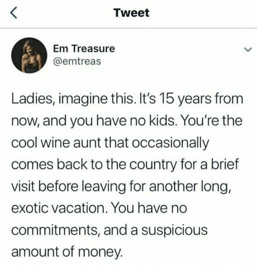 Money, Wine, and Cool: Tweet  Em Treasure  @emtreas  Ladies, imagine this. It's 15 years from  now, and you have no kids. You're the  cool wine aunt that occasionally  comes back to the country for a brief  visit before leaving for another long,  exotic vacation. You have noo  commitments, and a suspicious  amount of money.