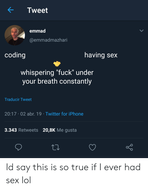 """Iphone, Lol, and Sex: Tweet  emmad  @emmadmazhari  coding  having sex  whispering """"fuck"""" under  your breath constantly  Traducir Tweet  20:17 .02 abr. 19 Twitter for iPhone  3.343 Retweets 20,8K Me gusta  o D Id say this is so true if I ever had sex lol"""