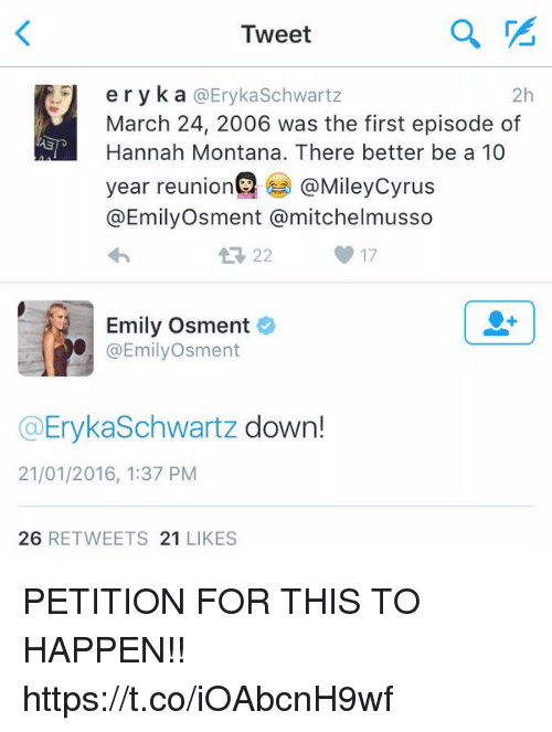 Mitchel: Tweet  eryka @Eryka Schwartz  2h  March 24, 2006 was the first episode of  Hannah Montana. There better be a 10  year reunion @Mileycyrus  @Emily Osment a mitchel musso  17  Emily Osment  @Emily Osment  (a Eryka Schwartz  down!  21/01/2016, 1:37 PM  26  RETWEETS 21  LIKES PETITION FOR THIS TO HAPPEN!! https://t.co/iOAbcnH9wf