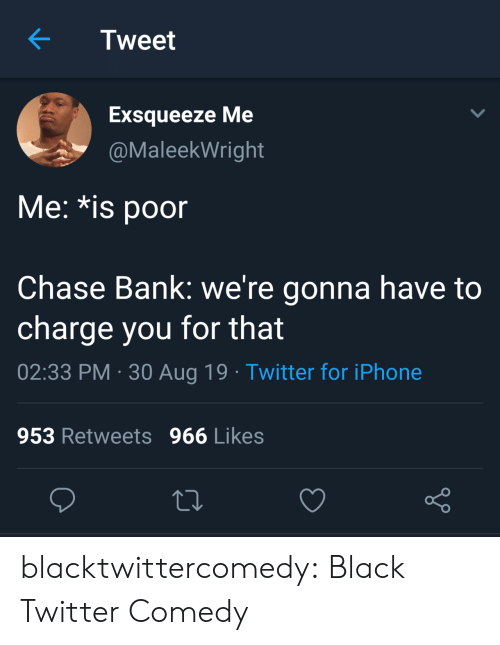 Iphone, Tumblr, and Twitter: Tweet  Exsqueeze Me  @MaleekWright  Me: *is poor  Chase Bank: we're gonna have to  charge you for that  02:33 PM 30 Aug 19 Twitter for iPhone  953 Retweets 966 Likes blacktwittercomedy:  Black Twitter Comedy