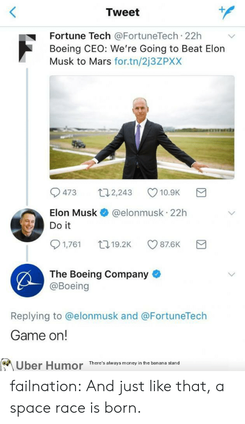 And Just Like That: Tweet  Fortune Tech @FortuneTech 22h  Boeing CEO: We're Going to Beat Elon  Musk to Mars for.tn/2j3ZPXX  473 2,243 10.9K  Elon Musk @elonmusk 22h  Do it  1,761 19.2K CO 87.6K  The Boeing Company  @Boeing  Replying to @elonmusk and @FortuneTech  Game on!  on  Uber  Humor  There's always money in the banana stand failnation:  And just like that, a space race is born.