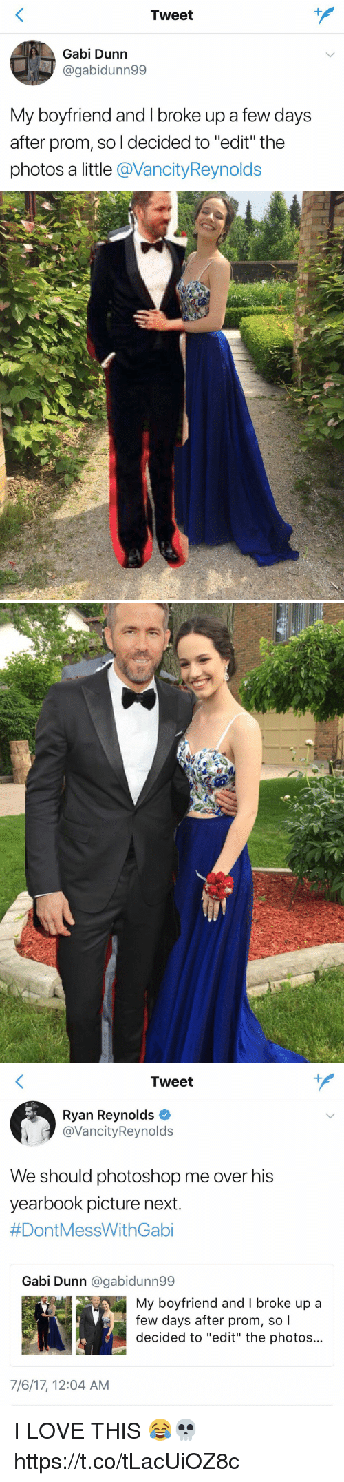 "Gaby: Tweet  Gabi Dunn  @gabidunn99  My boyfriend and I broke up a few days  after prom, so l decided to ""edit"" the  photos a little @VancityReynolds   Tweet  Ryan Reynolds  @VancityReynolds  We should photoshop me over his  yearbook picture next  #DontMessWithGabi  Gabi Dunn @gabidunn99  My boyfriend and I broke up a  few days after prom, so l  decided to ""edit"" the photos...  7/6/17, 12:04 AM I LOVE THIS 😂💀 https://t.co/tLacUiOZ8c"