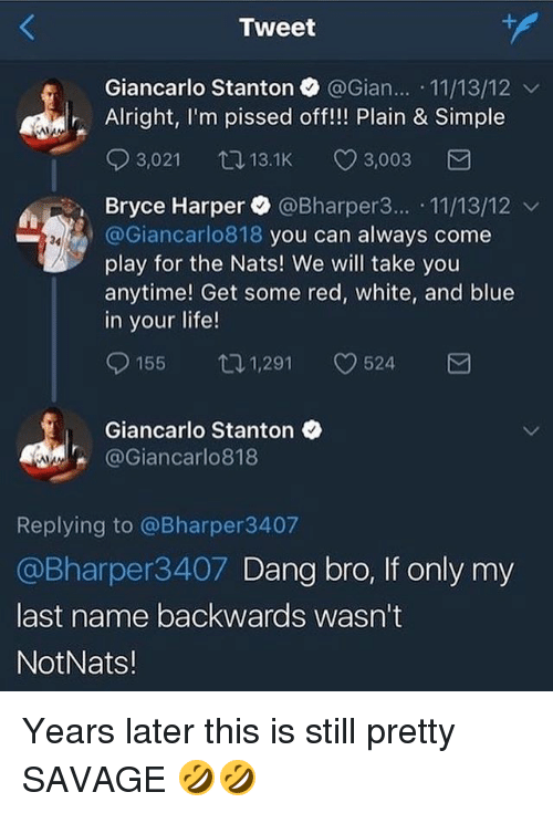 Life, Mlb, and Savage: Tweet  Giancarlo Stanton @Gian.. 11/13/12 v  Alright, I'm pissed off!!! Plain & Simple  03,021 13.1K CD 3,003  Bryce Harper. @Bharper3...-11/13/12 ﹀  @Giancarlo818 you can always come  play for the Nats! We will take you  anytime! Get some red, white, and blue  in your life!  34  155ロ1,291 524  Giancarlo Stanton  @Giancarlo818  Replying to @Bharper3407  @Bharper3407 Dang bro, If only my  last name backwards wasn't  NotNats! Years later this is still pretty SAVAGE 🤣🤣
