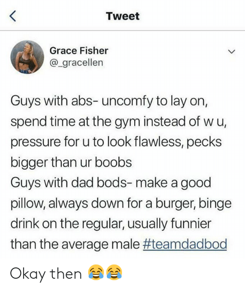 Dad, Gym, and Pressure: Tweet  Grace Fisher  @_gracellen  Guys with abs- uncomfy to lay on,  spend time at the gym instead of w u,  pressure for u to look flawless, pecks  bigger than ur boobs  Guys with dad bods-make a good  pillow, always down for a burger, binge  drink on the regular, usually funnier  than the average male Okay then 😂😂