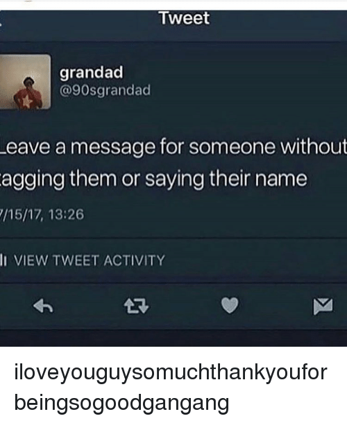Tumblr, Name, and Tweet: Tweet  grandad  @90sgrandad  eave a message for someone without  agging them or saying their name  /15/17, 13:26  II VIEW TWEET ACTIVITY  LR iloveyouguysomuchthankyouforbeingsogoodgangang