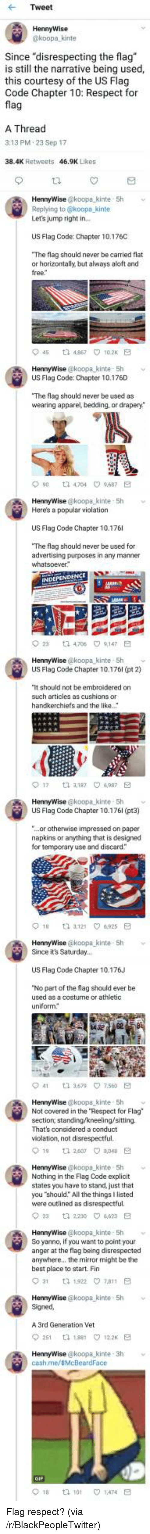 """bedding: Tweet  HennyWise  koopa kinte  Since """"disrespecting the flag  is still the narrative being used,  this courtesy of the US Flag  Code Chapter 10: Respect for  fla  A Thread  3:13 PM.23 Sep 17  38.4K Retweets  46.9K Likes  HennyWise @koopa_kinte 5h  Replying to @koopa kinte  Let's jump right in  US Flag Code: Chapter 10.176C  The flag should never be carried flat  or horizontally, but always aloft and  free  45 t2 467 102K E  US Flag Code: Chapter 10.176D  The flag should never be used as  wearing apparel, bedding, or drapery*  90 t 4704 9687 E  HennyWise @koopa kinte 5h  Here's a popular violation  US Flag Code Chapter 10.176  The flag should never be used for  advertising purposes in any manner  23  ta 4,706  9,147  HennyWise @koopa kinte- Sh  US Flag Code Chapter 10.176l (pt 2)  It should not be embroidered on  such articles as cushions or  handkerchiefs and the like.  017  3,187 ㅇ6,987  HennyWise @koopa kinte- 5h  US Flag Code Chapter 10.176l (pt3)  ...or otherwise impressed on paper  napkins or anything that is designed  for temporary use and discard  HennyWise @koopa-kinte , 5h  Since it's Saturday..  ﹀  US Flag Code Chapter 10.176J  No part of the flag should ever be  used as a costurne or athletic  uniform  41  3.579\7.560  HennyWise @koopa kinte 5h  Not covered in the Respect for Flag  section, standing/kneeling/sitting.  That's considered a conduct  violation, not disrespectful.  19 1 260708E  HennyWise @koopa kinte 5h  Nothing in the Flag Code explicit  states you have to stand, just that  you """"should: All the things I listed  were outlined as disrespectful.  2  2230 4623 E  HennyWise @koopa kinte 5h v  So yanno, if you want to point your  anger at the flag being disrespected  anywhere.. the mirror might be the  best place to start. Fin  HennyWise @koopa kinte 5h  Signed  A 3rd Generation Vet  251 th 188 122 E  cash.me/sMcBeardFace  018  tl 101  1.474 <p>Flag respect? (via /r/BlackPeopleTwitter)</p>"""