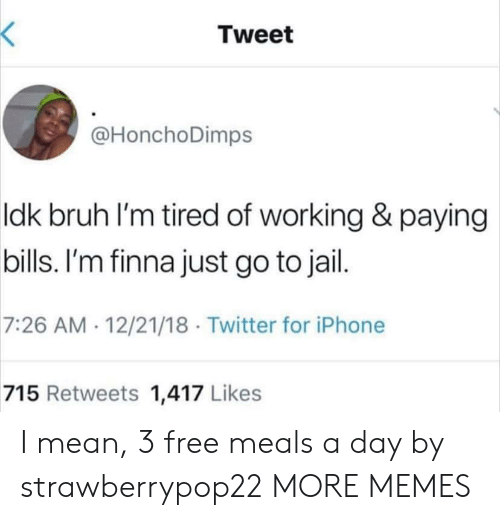 Bruh, Dank, and Iphone: Tweet  @HonchoDimps  ldk bruh l'm tired of working & paying  bills. I'm finna just go to jail  7:26 AM 12/21/18 Twitter for iPhone  715 Retweets 1,417 Likes I mean, 3 free meals a day by strawberrypop22 MORE MEMES