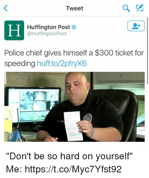 "Police, Huff, and Huffington: Tweet  Huffington Post  @HuffingtonPost  Police chief gives himself a $300 ticket for  speeding huff.to/2pfryX6  HEF BURC ""Don't be so hard on yourself"" Me: https://t.co/Myc7Yfst92"