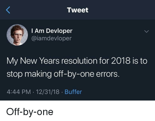 One, Buffer, and Resolution: Tweet  I Am Devloper  @iamdevloper  My New Years resolution for 2018 is to  stop making off-by-one errors.  4:44 PM.12/31/18 Buffer Off-by-one