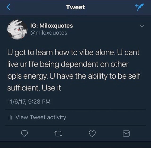 Energy: Tweet  IG: Miloxquotes  @miloxquotes  U got to learn how to vibe alone. U cant  live ur life being dependent on other  ppls energy. U have the ability to be self  sufficient. Use it  11/6/17, 9:28 PM  i View Tweet activity