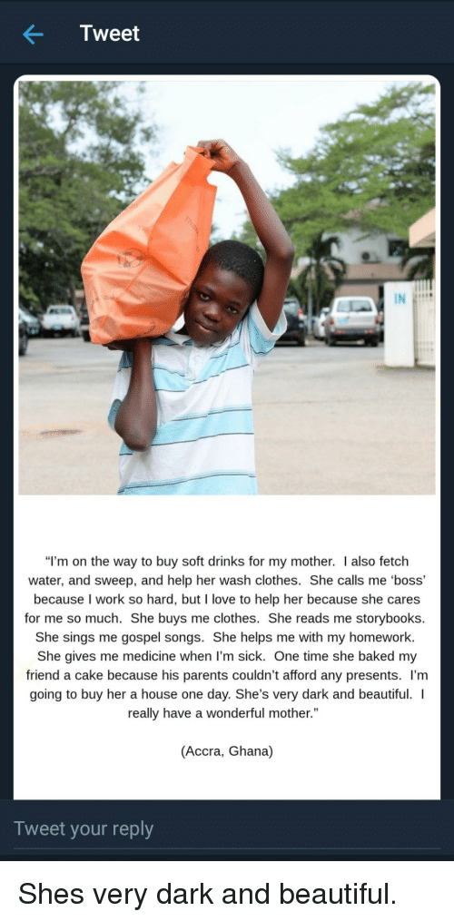 """Baked, Beautiful, and Clothes: Tweet  """"I'm on the way to buy soft drinks for my mother. I also fetch  water, and sweep, and help her wash clothes. She calls me 'boss'  because I work so hard, but I love to help her because she cares  for me so much. She buys me clothes. She reads me storybooks.  She sings me gospel songs. She helps me with my homework  She gives me medicine when l'm sick. One time she baked my  friend a cake because his parents couldn't afford any presents. l'm  going to buy her a house one day. She's very dark and beautiful.  really have a wonderful mother.""""  (Accra, Ghana)  Tweet your reply Shes very dark and beautiful."""