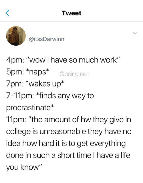 """College, Life, and Wow: Tweet  @itssDarwinn  4pm: """"wow I have so much work""""  5pm: naps*  7pm: *wakes up*  7-11pm: *finds any way to  procrastinate*  11pm: """"the amount of hw they give in  college is unreasonable they have no  idea how hard it is to get everything  done in such a short time l have a life  you know""""  @beingteen"""