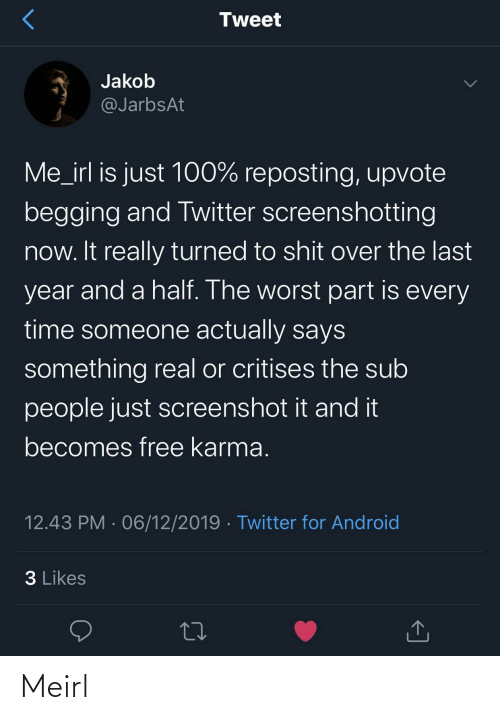 begging: Tweet  Jakob  @JarbsAt  Me_irl is just 100% reposting, upvote  begging and Twitter screenshotting  now. It really turned to shit over the last  year and a half. The worst part is every  time someone actually says  something real or critises the sub  people just screenshot it and it  becomes free karma.  12.43 PM · 06/12/2019 · Twitter for Android  3 Likes Meirl