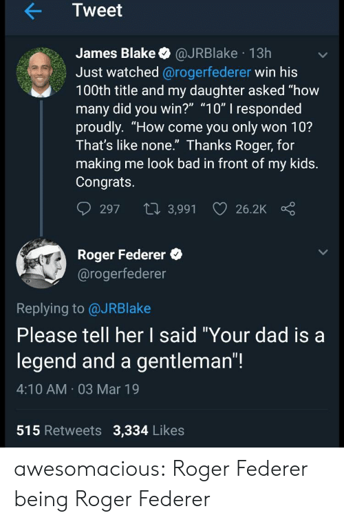 "Bad, Dad, and Roger: Tweet  James Blake @JRBlake 13h  Just watched @rogerfederer win his  100th title and my daughter asked ""how  many did you win?"" ""10"" I responded  proudly. ""How come you only won 10?  Ihat's like none. Ihanks Roger, for  making me look bad in front of my kids.  Congrats.  297 t 3,991 26.2K  Roger Federer  @rogerfederer  0  Replying to @JRBlake  Please tell her I said ""Your dad isa  legend and a gentleman""!  4:10 AM 03 Mar 19  515 Retweets 3,334 Likes awesomacious:  Roger Federer being Roger Federer"