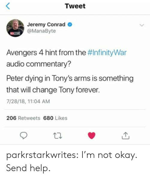i'm not okay: Tweet  Jeremy Conrad  @ManaByte  Avengers 4 hint from the #InfinityWar  audio commentary?  Peter dying in Tony's arms is something  that will change Tony forever.  7/28/18, 11:04 AM  206 Retweets 680 Likes parkrstarkwrites:  I'm not okay. Send help.