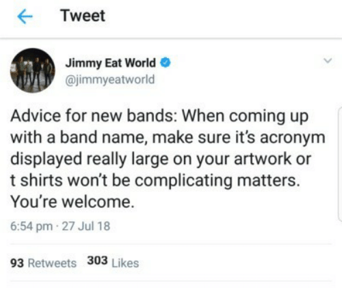 coming up: Tweet  Jimmy Eat World  @jimmyeatworld  Advice for new bands: When coming up  with a band name, make sure it's acronym  displayed really large on your artwork or  t shirts won't be complicating matters.  You're welcome.  6:54 pm 27 Jul 18  93 Retweets 303 Likes