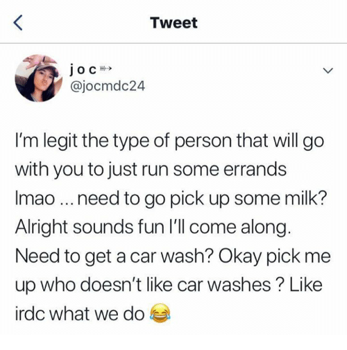 Run, Okay, and Alright: Tweet  @jocmdc24  I'm legit the type of person that will go  with you to just run some errands  Imao need to go pick up some milk?  Alright sounds fun I'll come along.  Need to get a car wash? Okay pick me  up who doesn't like car washes? Like  irdc what we do