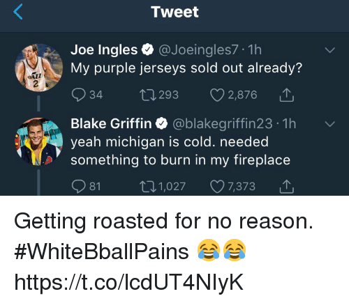 Getting Roasted: Tweet  Joe Ingles@Joeingles7 1h  My purple jerseys sold out already'?  34 t 293 2,876  Blake Griffin Ф @blakegriffin23-1h  yeah michigan is c  something to burn in my fireplace  old. needed  81 1,027 7,373 △ Getting roasted for no reason. #WhiteBballPains 😂😂 https://t.co/lcdUT4NIyK