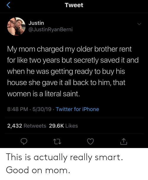 Iphone, Twitter, and Good: Tweet  Justin  @JustinRyanBerni  My mom charged my older brother rent  for like two years but secretly saved it and  when he was getting ready to buy his  house she gave it ll back to him, that  women is a literal saint.  8:48 PM 5/30/19 Twitter for iPhone  2,432 Retweets 29.6K Likes This is actually really smart. Good on mom.