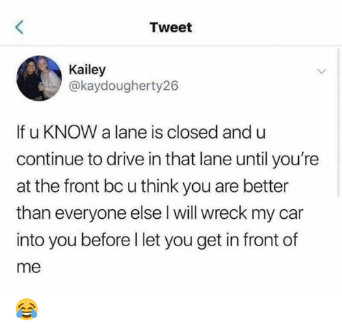 Memes, Drive, and 🤖: Tweet  Kailey  @kaydougherty26  If u KNOW a lane is closed and u  continue to drive in that lane until you're  at the front bc u think you are better  than everyone else l will wreck my car  into you before I let you get in front of  me 😂