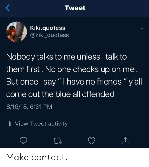"Dank, Friends, and Blue: Tweet  Kiki.quotess  @kiki_quotess  Nobody talks to me unless I talk to  them first. No one checks up on me  But once l say "" I have no friends"" y'all  come out the blue all offended  8/16/18, 6:31 PM  li View Tweet activity Make contact."