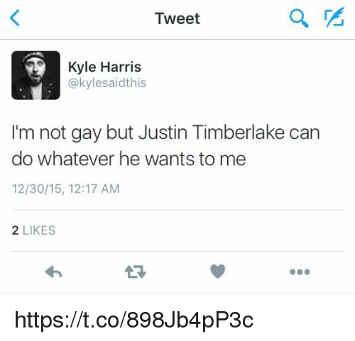 Justine: Tweet  Kyle Harris  @kylesaidthis  I'm not gay but Justin Timberlake can  do whatever he wants to me  12/30/15, 12:17 AM  2 LIKES  27 https://t.co/898Jb4pP3c