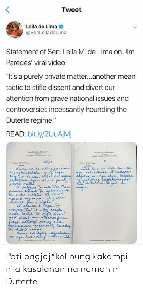 "filipino (Language): Tweet  Leila de Lima  @SenLeiladeLima  Statement of Sen. Leila M. de Lima on Jim  Paredes' viral video  ""It's a purely private matter...another mean  tactic to stifle dissent and divert our  attention from grave national issues and  controversies incessantly hounding the  Duterte regime.""  READ: bit.ly/2UuAjM  STA  ur Pati pagjaj*kol nung kakampi nila kasalanan na naman ni Duterte."