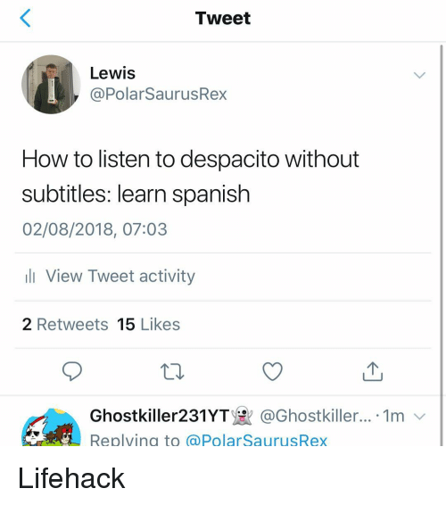 Memes, Spanish, and How To: Tweet  Lewis  @PolarSaurusRex  How to listen to despacito without  subtitles: learn spanish  02/08/2018, 07:03  View Tweet activity  2 Retweets 15 Likes  Ghostkiller231YT있 @Ghostkiller.. 1m  Replvina to @PolarSaurusRex Lifehack