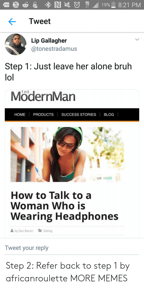 Leave Her Alone: Tweet  Lip Gallagher  @tonestradamus  Step 1: Just leave her alone bruh  lol  THE  ModernMan  HOME PRODUCTS SUCCESS STORIES BLOC  How to Talk to a  Woman Who is  Wearing Headphones  by Dan BaoDating  Tweet your reply Step 2: Refer back to step 1 by africanroulette MORE MEMES