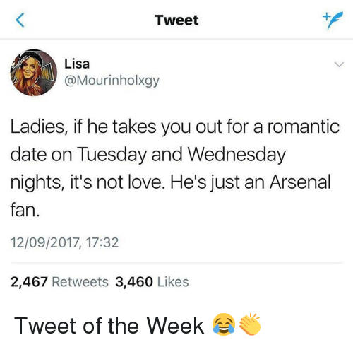 fanning: Tweet  Lisa  @Mourinholxgy  Ladies, if he takes you out for a romantic  date on Tuesday and Wednesday  nights, it's not love. He's just an Arsenal  fan.  12/09/2017, 17:32  2,467 Retweets 3,460 Likes Tweet of the Week 😂👏