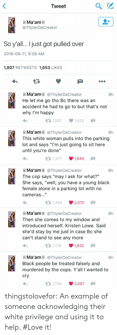 "Being Alone, Love, and Target: Tweet  Ma'am  @ThylerDaCreator  So y'all... I just got pulled over  2016-09-11, 9:59 AM  1,807 RETWEETS 1,653 LIKES  Ma'am @ThylerDaCreator  He let me go tho Bc there was an  accident he had to go to but that's not  why I'm happy  8h  1,001  1,029   Ma'am@ThylerDaCre  This white woman pulls into the parking  lot and says ""I'm just going to sit here  until you're done""  8h  eator  1,377  1,849  @ThylerDaCreator  The cop says ""may I ask for what?""  She says, ""well, you have a young black  female alone in a parking lot with  Ma'am  8h  cameras...""  1,443  2,070   Ma'am@ThylerDaCre  Then she comes to my window and  introduced herself. Kristen Lowe. Said  8h  she'd stay by me just in case Bc she  can't stand to see any more  1,179  1,932  Ma'am @ThylerDaCre  8h  Black people be treated falsely and  murdered by the cops. Y'all I wanted to  cry  1,159  2,087 thingstolovefor:    An example of someone acknowledging their white privilege and using it to help. #Love it!"