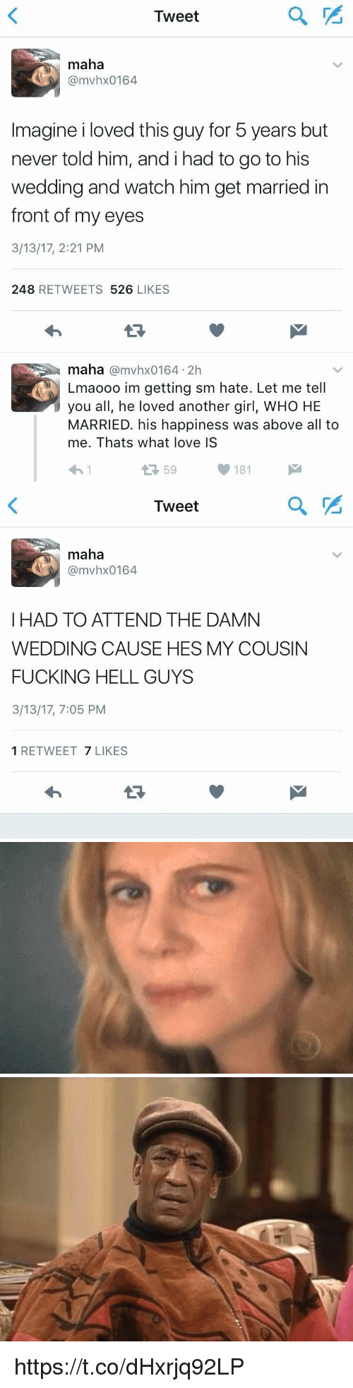 Fucking, Girls, and Love: Tweet  maha  @mvhx0164  Imagine i loved this guy for 5 years but  never told him, andihad to go to his  wedding and watch him get married in  front of my eyes  3/13/17, 2:21 PM  248 RETWEETS 526 LIKES  maha @mvhx0164 2h  Lmaooo im getting sm hate. Let me tell  you all, he loved another girl, WHO HE  MARRIED. his happiness was above all to  me. Thats what love IS  わ!  59  181   Tweet  maha  @mvhx0164  I HAD TO ATTEND THE DAMN  WEDDING CAUSE HES MY COUSIN  FUCKING HELL GUYS  3/13/17, 7:05 PM  1 RETWEET 7 LIKES https://t.co/dHxrjq92LP