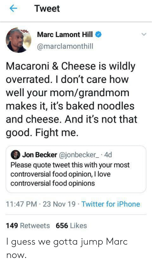 Jon: Tweet  Marc Lamont Hill  @marclamonthill  Macaroni & Cheese is wildly  overrated. I don't care how  well your mom/grandmom  makes it, it's baked noodles  and cheese. And it's not that  good. Fight me.  Jon Becker @jonbecker 4d  Please quote tweet this with your most  controversial food opinion, I love  controversial food opinions  11:47 PM 23 Nov 19 Twitter for iPhone  149 Retweets 656 Likes I guess we gotta jump Marc now.