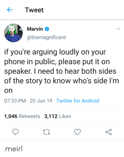 Android, Phone, and Twitter: Tweet  Marvin  @themagnificent  if you're arguing loudly on your  phone in public, please put it on  speaker. I need to hear both sides  of the story to know who's side I'm  on  07:33 PM 20 Jun 19 Twitter for Android  1,046 Retweets 3,112 Likes meirl