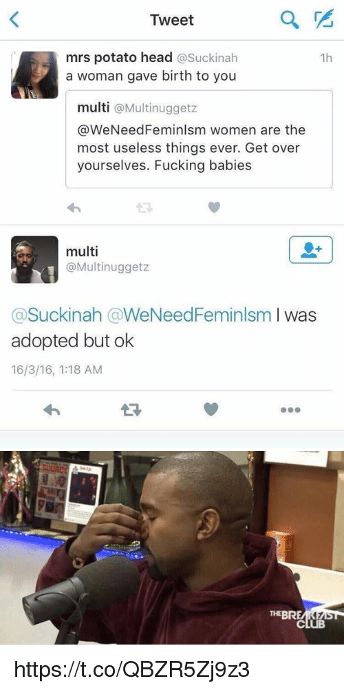 Feminization: Tweet  mrs potato head  a Suckinah  1h  a woman gave birth to you  multi  a Multi nugget z  @WeNeed FeminIsm women are the  most useless things ever. Get over  yourselves. Fucking babies  multi  Multinuggetz  Suckinah I was  adopted but ok  16/3/16, 1:18 AM   THE BRE  CLUB https://t.co/QBZR5Zj9z3