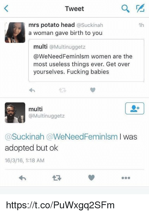 Feminization: Tweet  mrs potato head  Suckinah  1h  a woman gave birth to you  multi  a Multi nugget z  @WeNeed FeminIsm women are the  most useless things ever. Get over  yourselves. Fucking babies  multi  Multinuggetz  Suckinah (a WeNeedFeminalsm l was  adopted but ok  16/3/16, 1:18 AM https://t.co/PuWxgq2SFm