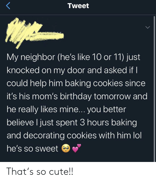 Baking: Tweet  My neighbor (he's like 10 or 11) just  knocked on my door and asked if I  could help him baking cookies since  it's his mom's birthday tomorrow and  he really likes mine... you better  believe I just spent 3 hours baking  and decorating cookies with him lol  he's so sweet That's so cute!!