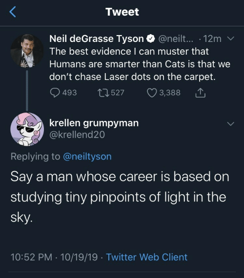 carpet: Tweet  Neil deGrasse Tyson @neilt... 12m  The best evidence I can muster that  Humans are smarter than Cats is that we  don't chase Laser dots on the carpet.  493  2527  3,388  krellen grumpyman  @krellend20  Replying to @neiltyson  Say a man whose career is based on  studying tiny pinpoints of light in the  sky.  10:52 PM 10/19/19 Twitter Web Client