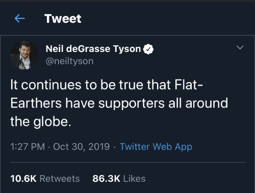 the globe: Tweet  Neil deGrasse Tyson  @neiltyson  It continues to be true that Flat-  Earthers have supporters all around  the globe.  1:27 PM · Oct 30, 2019 · Twitter Web App  86.3K Likes  10.6K Retweets