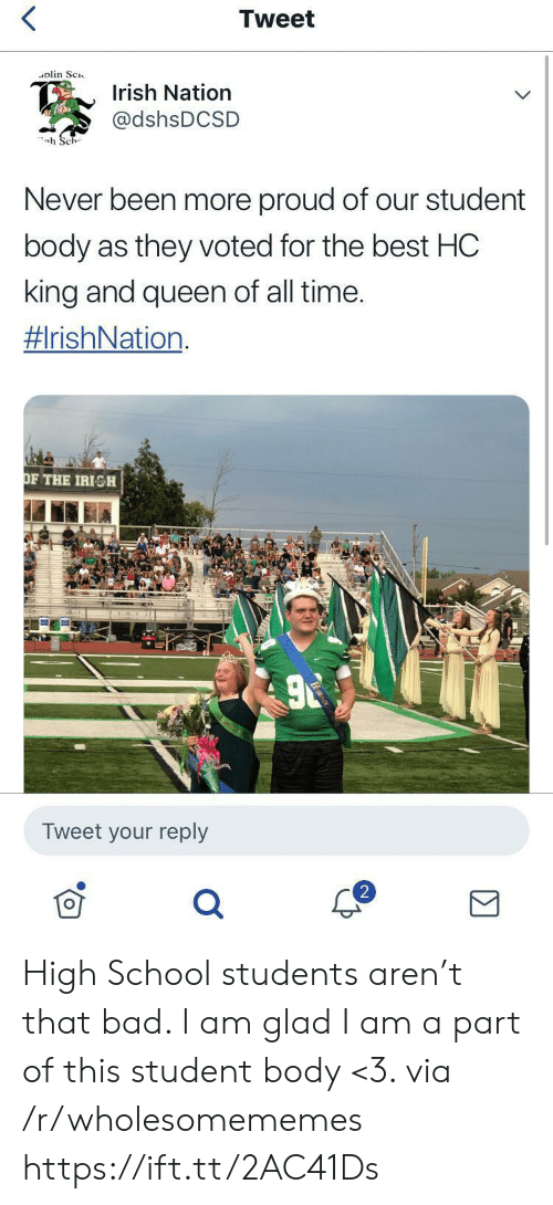 Irish: Tweet  olin Sc  Irish Nation  @dshsDCSD  h Sch  Never been more proud of our student  body as they voted for the best HC  king and queen of all time.  #IrishNation  OF THE IRISH  Tweet your reply High School students aren't that bad. I am glad I am a part of this student body <3. via /r/wholesomememes https://ift.tt/2AC41Ds