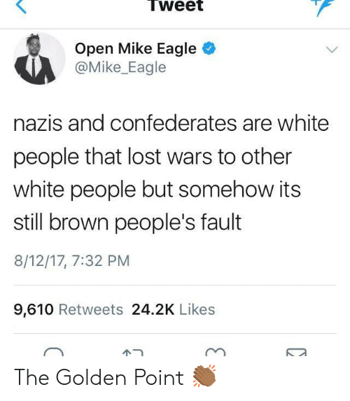 Eagle: Tweet  Open Mike Eagle  @Mike_Eagle  nazis and confederates are white  people that lost wars to other  white people but somehow its  still brown people's fault  8/12/17, 7:32 PM  9,610 Retweets 24.2K Likes  ピー The Golden Point 👏🏾