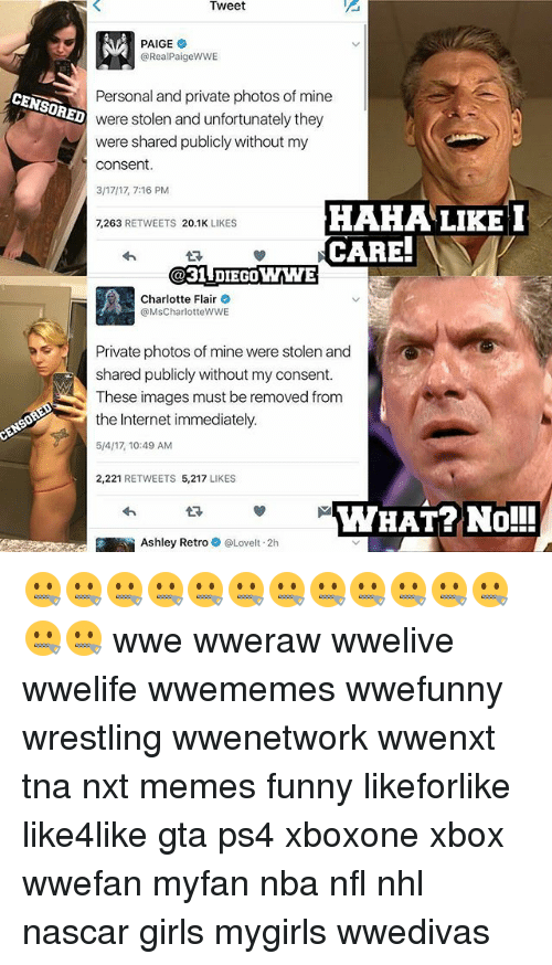 Funny, Girls, and Internet: Tweet  PAIGE  @Real PaigeWWE  Personal and private photos of mine  ENSORED  were stolen and unfortunately they  were shared publicly without my  consent.  3/17/17, 7:16 PM  HAHA LIKE I  7,263 RETWEETS 20.1K  LIKES  CARE!  IN V  31 DIECOWWE  Charlotte Flair  o  @Ms CharlotteWWE  Private photos of mine were stolen and  shared publicly without my consent.  These images must be removed from  the Internet immediately.  2,221  RETWEETS 5,217  LIKES  YWYHAT? No!!!  S Ashley Retro  Lovelt.2h 🤐🤐🤐🤐🤐🤐🤐🤐🤐🤐🤐🤐🤐🤐 wwe wweraw wwelive wwelife wwememes wwefunny wrestling wwenetwork wwenxt tna nxt memes funny likeforlike like4like gta ps4 xboxone xbox wwefan myfan nba nfl nhl nascar girls mygirls wwedivas