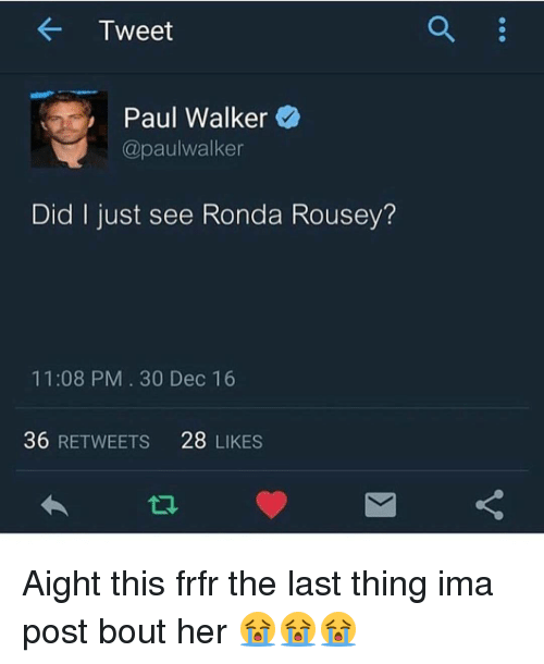 Memes, Paul Walker, and Ronda Rousey: Tweet  Paul Walker  @paulwalker  Did just see Ronda Rousey?  11:08 PM 30 Dec 16  36  RETWEETS  28  LIKES Aight this frfr the last thing ima post bout her 😭😭😭