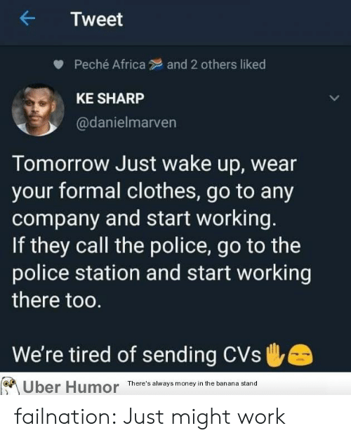 CVS: Tweet  Peché Africa  and 2 others liked  KE SHARP  @danielmarven  Tomorrow Just wake up, wear  your formal clothes, go to any  company and start working.  If they call the police, go to the  police station and start working  there too.  We're tired of sending CVs  There's always money in the banana stand  Uber Humor failnation:  Just might work
